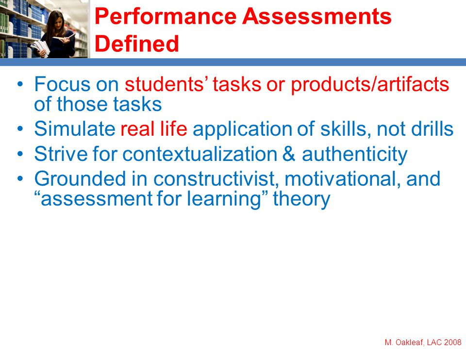 M. Oakleaf, LAC 2008 Performance Assessments Defined Focus on students tasks or products/artifacts of those tasks Simulate real life application of sk