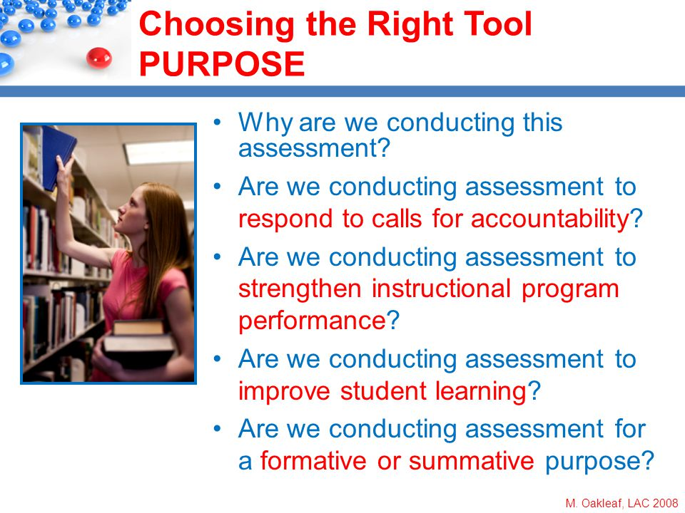 M. Oakleaf, LAC 2008 Choosing the Right Tool PURPOSE Why are we conducting this assessment? Are we conducting assessment to respond to calls for accou
