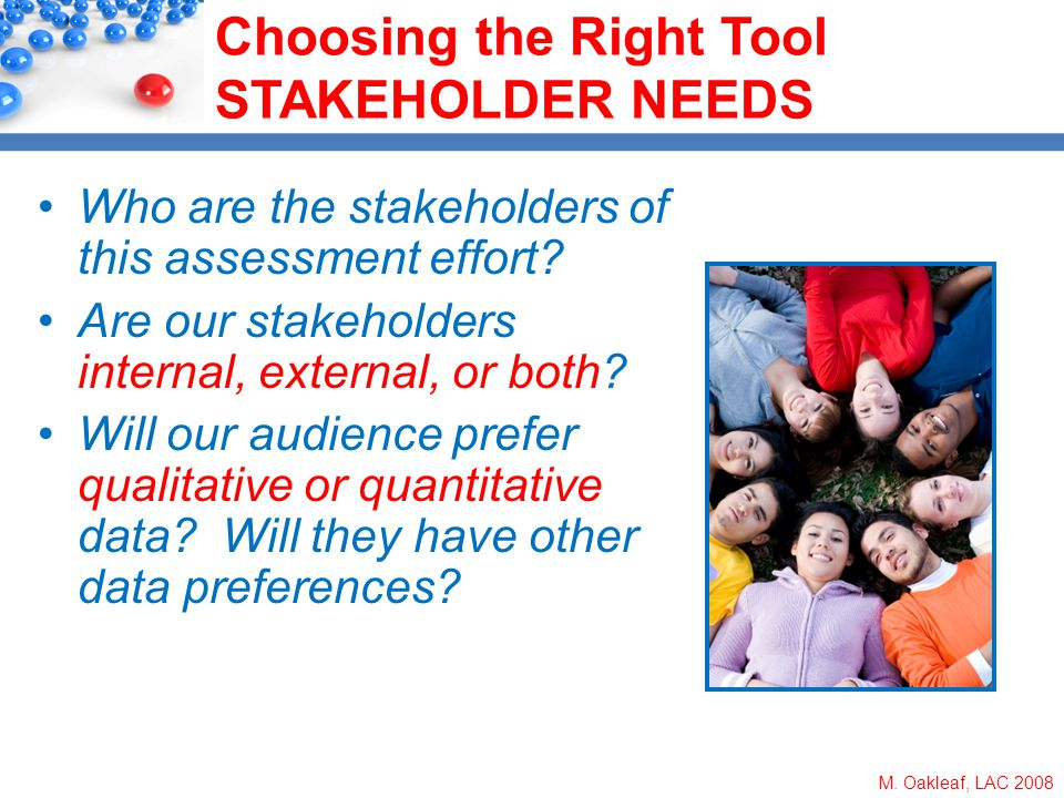 M. Oakleaf, LAC 2008 Choosing the Right Tool STAKEHOLDER NEEDS Who are the stakeholders of this assessment effort? Are our stakeholders internal, exte