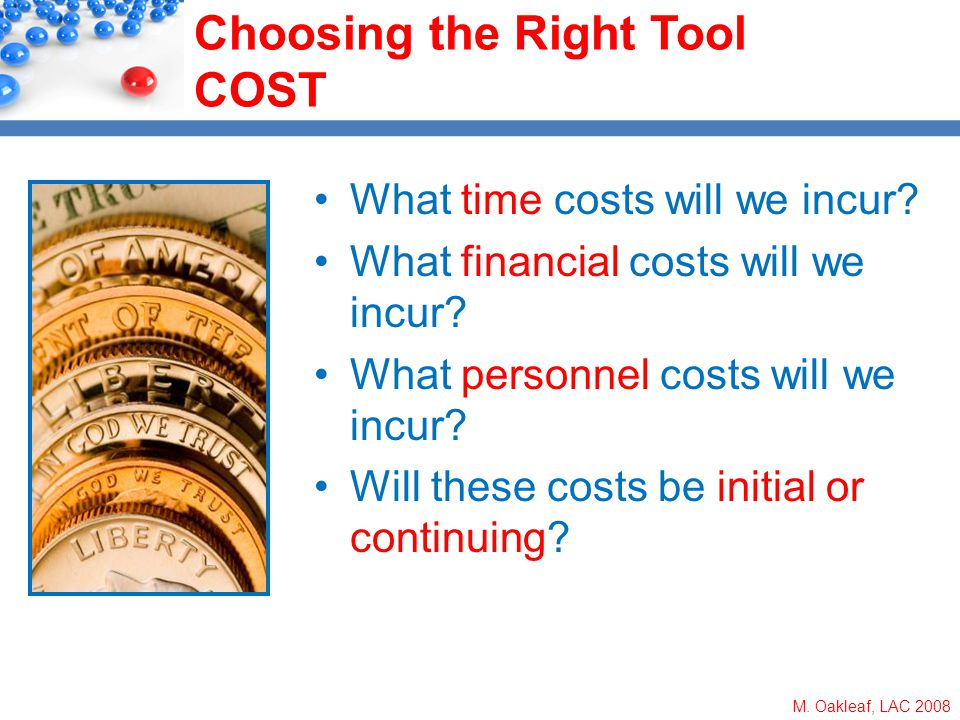M. Oakleaf, LAC 2008 Choosing the Right Tool COST What time costs will we incur? What financial costs will we incur? What personnel costs will we incu