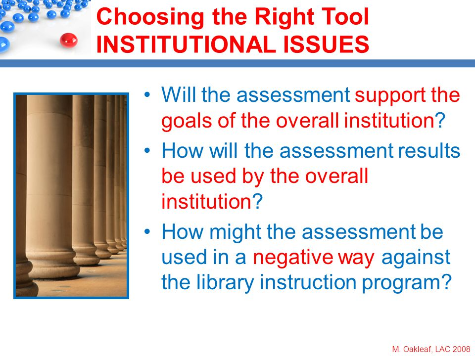 M. Oakleaf, LAC 2008 Choosing the Right Tool INSTITUTIONAL ISSUES Will the assessment support the goals of the overall institution? How will the asses