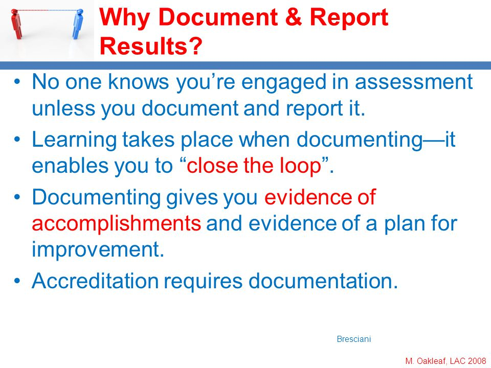 M. Oakleaf, LAC 2008 Why Document & Report Results? No one knows youre engaged in assessment unless you document and report it. Learning takes place w