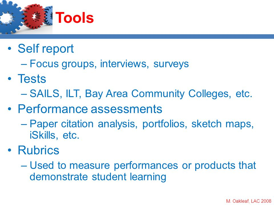 M. Oakleaf, LAC 2008 Tools Self report –Focus groups, interviews, surveys Tests –SAILS, ILT, Bay Area Community Colleges, etc. Performance assessments