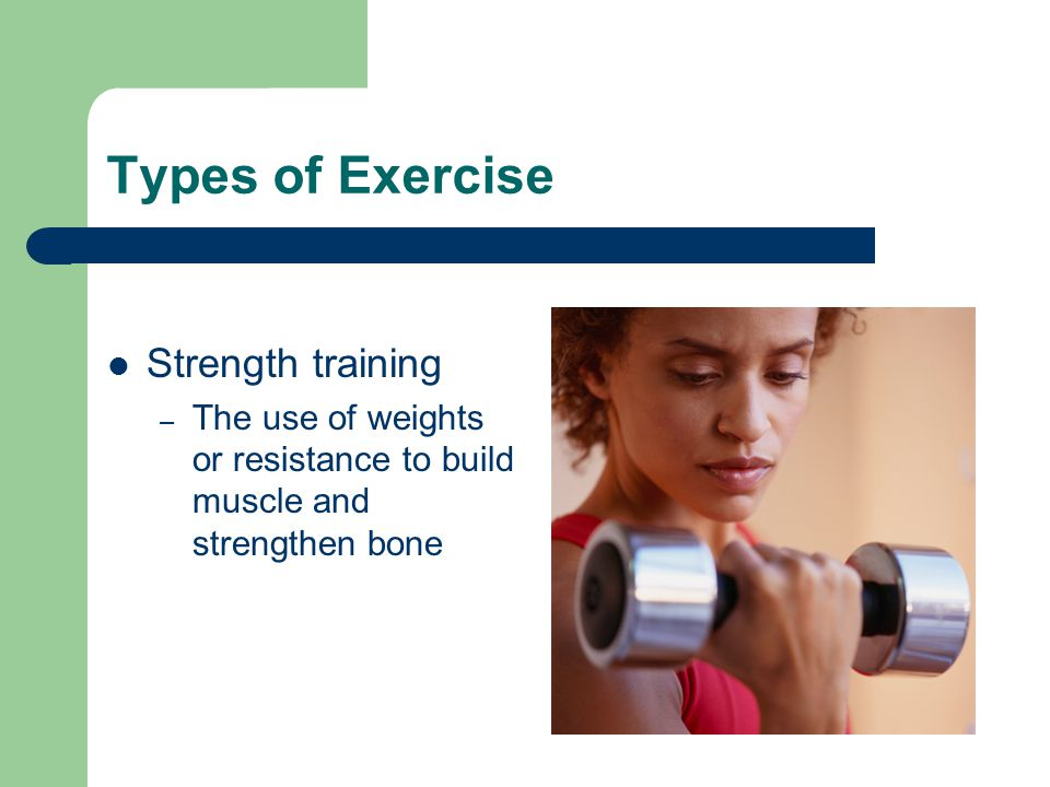 Types of Exercise Strength training – The use of weights or resistance to build muscle and strengthen bone