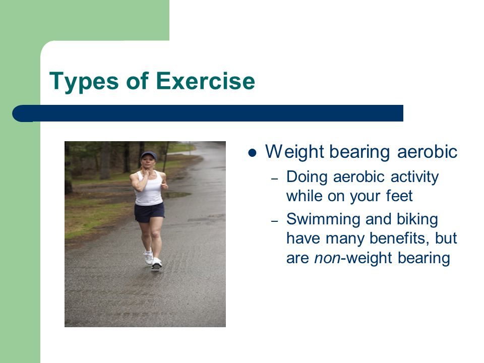 Types of Exercise Weight bearing aerobic – Doing aerobic activity while on your feet – Swimming and biking have many benefits, but are non-weight bear