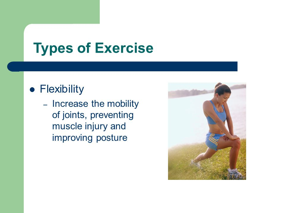 Types of Exercise Flexibility – Increase the mobility of joints, preventing muscle injury and improving posture
