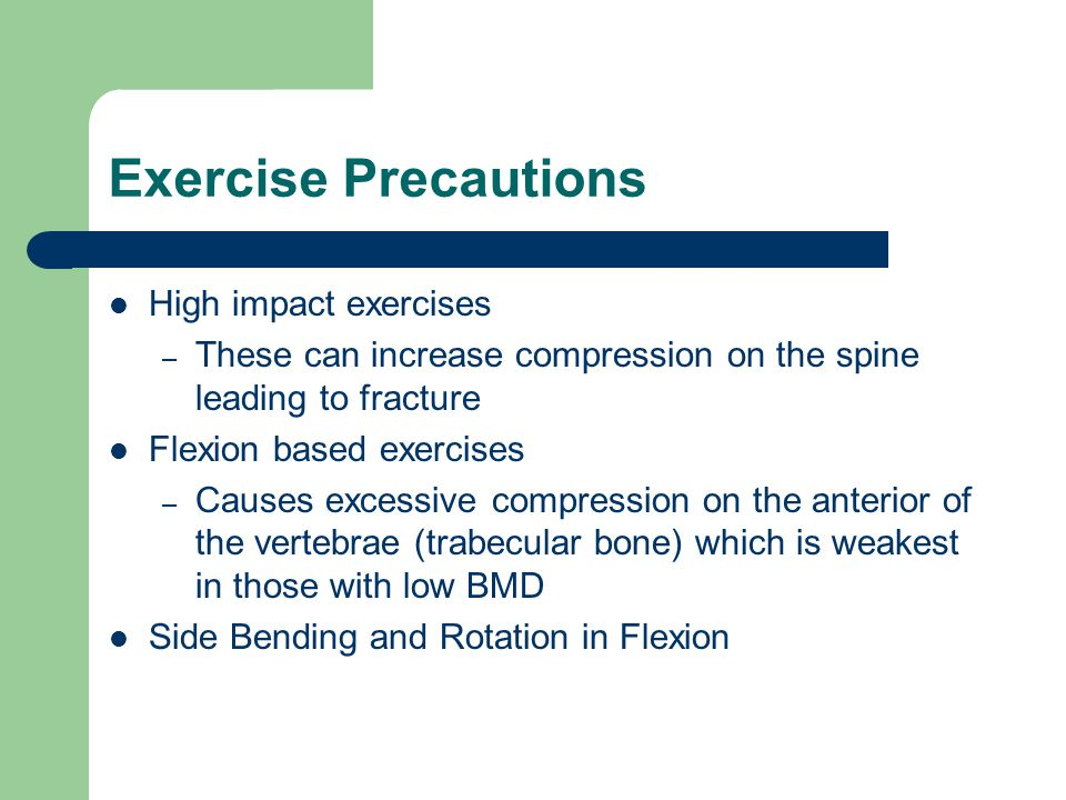 Exercise Precautions High impact exercises – These can increase compression on the spine leading to fracture Flexion based exercises – Causes excessiv