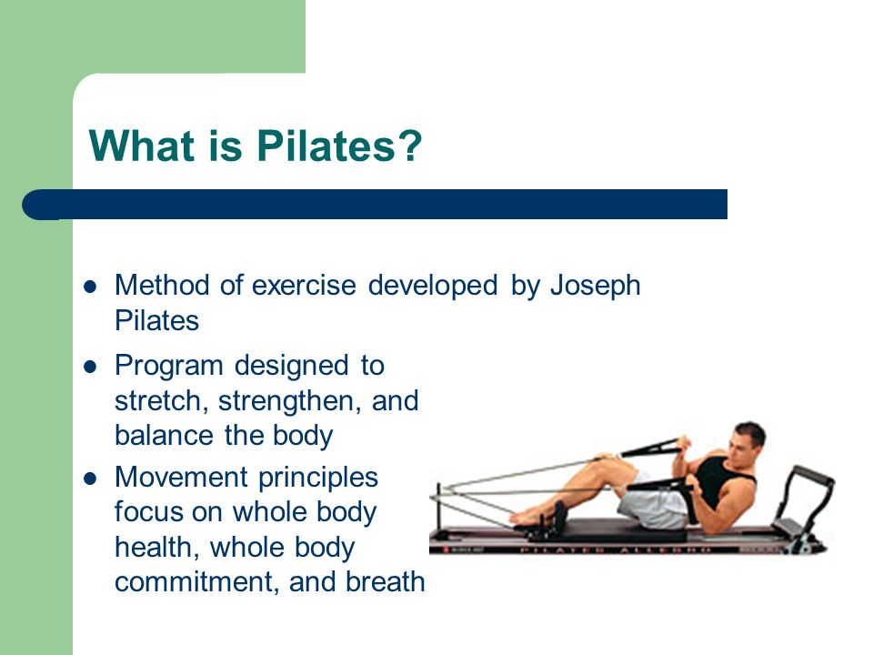 What is Pilates? Program designed to stretch, strengthen, and balance the body Movement principles focus on whole body health, whole body commitment,