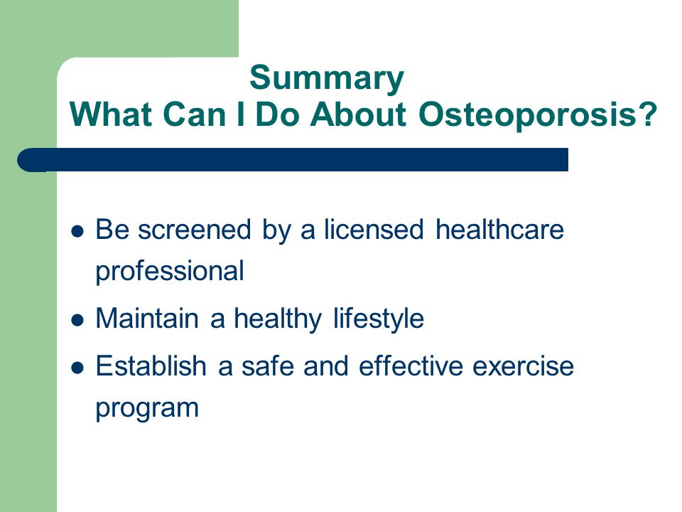 Summary What Can I Do About Osteoporosis? Be screened by a licensed healthcare professional Maintain a healthy lifestyle Establish a safe and effectiv