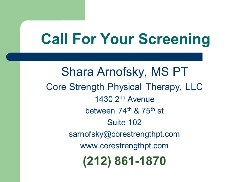 Call For Your Screening Shara Arnofsky, MS PT Core Strength Physical Therapy, LLC 1430 2 nd Avenue between 74 th & 75 th st Suite 102 sarnofsky@corest