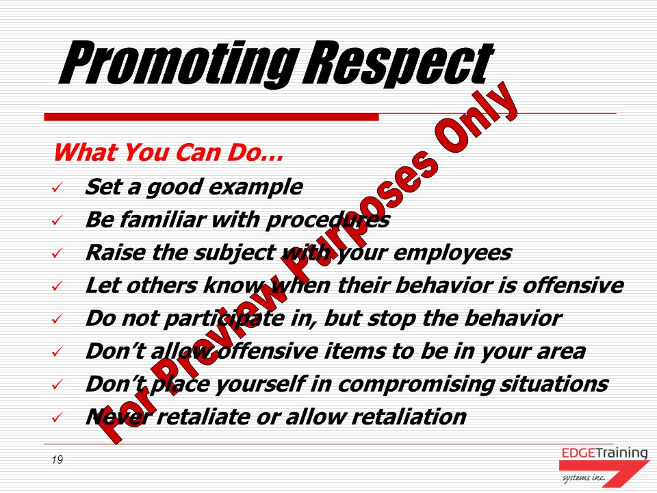 19 Promoting Respect What You Can Do… Set a good example Be familiar with procedures Raise the subject with your employees Let others know when their behavior is offensive Do not participate in, but stop the behavior Dont allow offensive items to be in your area Dont place yourself in compromising situations Never retaliate or allow retaliation