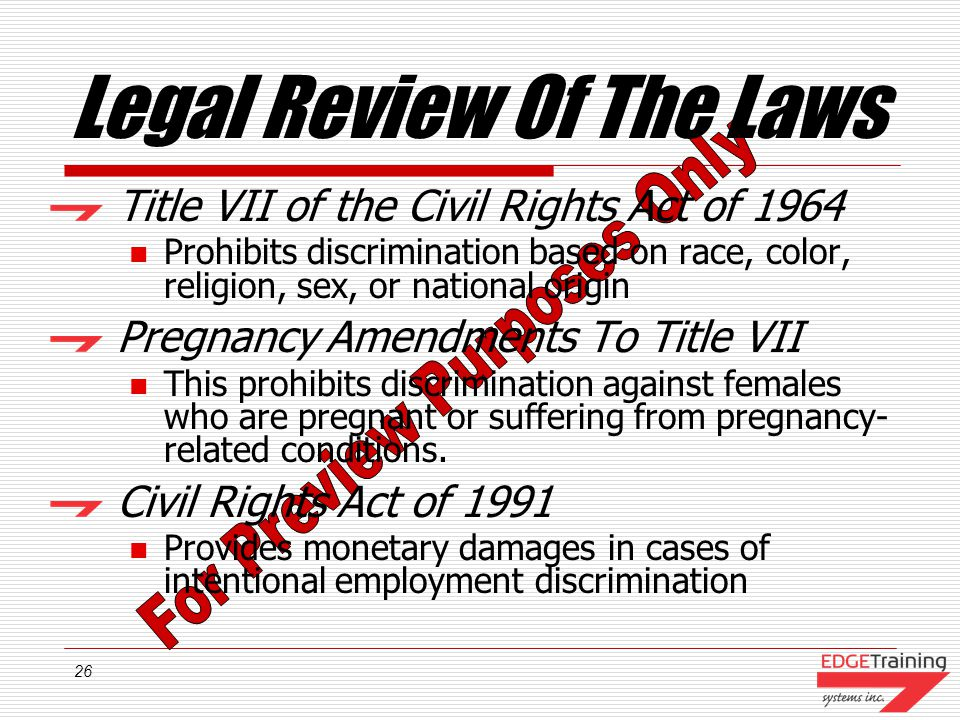 26 Legal Review Of The Laws Title VII of the Civil Rights Act of 1964 Prohibits discrimination based on race, color, religion, sex, or national origin Pregnancy Amendments To Title VII This prohibits discrimination against females who are pregnant or suffering from pregnancy- related conditions.