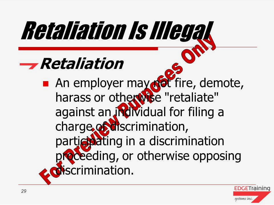 29 Retaliation Is Illegal Retaliation An employer may not fire, demote, harass or otherwise retaliate against an individual for filing a charge of discrimination, participating in a discrimination proceeding, or otherwise opposing discrimination.