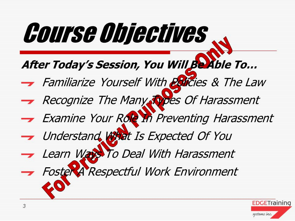 3 Course Objectives After Todays Session, You Will Be Able To… Familiarize Yourself With Policies & The Law Recognize The Many Types Of Harassment Examine Your Role In Preventing Harassment Understand What Is Expected Of You Learn Ways To Deal With Harassment Foster A Respectful Work Environment