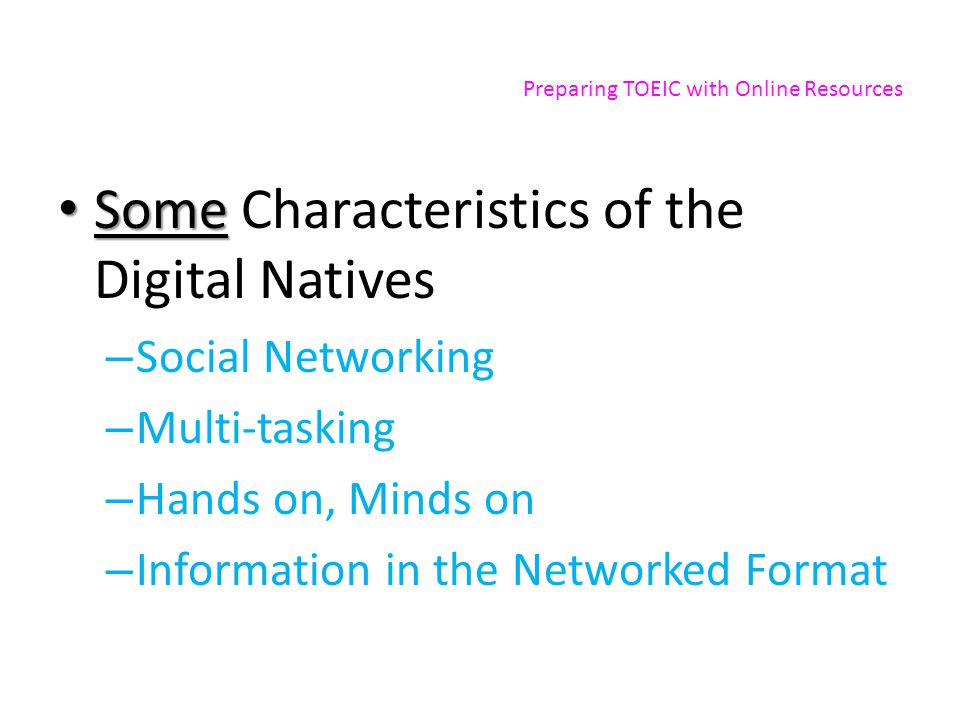 Preparing TOEIC with Online Resources Some Some Characteristics of the Digital Natives – Social Networking – Multi-tasking – Hands on, Minds on – Info