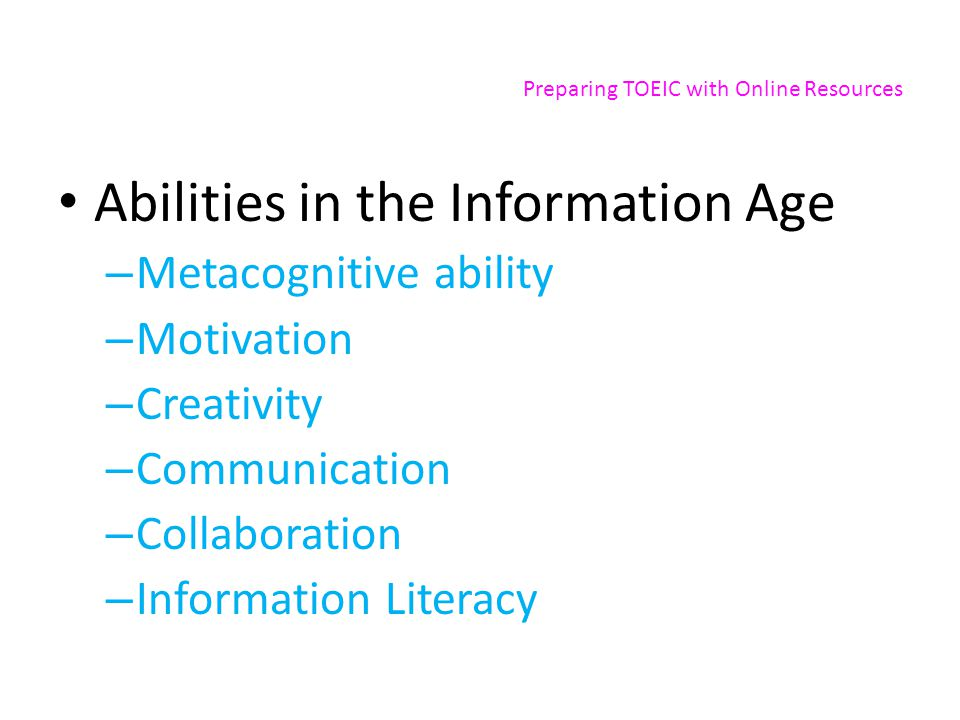 Preparing TOEIC with Online Resources Abilities in the Information Age – Metacognitive ability – Motivation – Creativity – Communication – Collaboration – Information Literacy