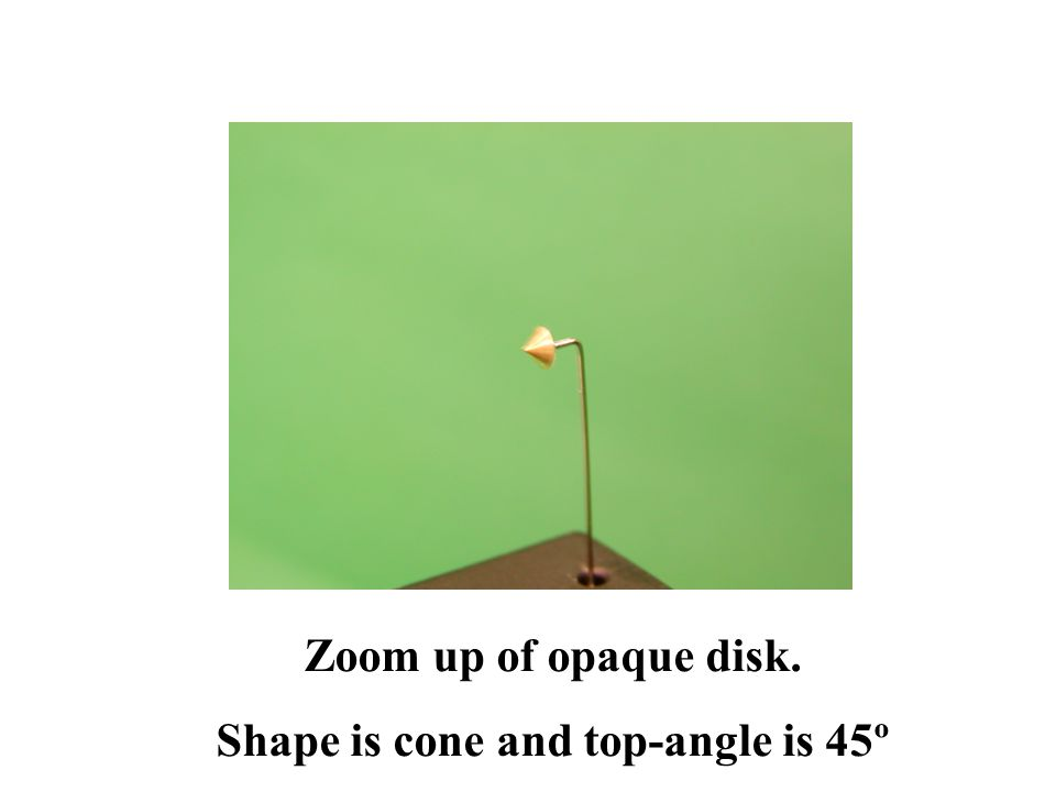 Zoom up of opaque disk. Shape is cone and top-angle is 45º