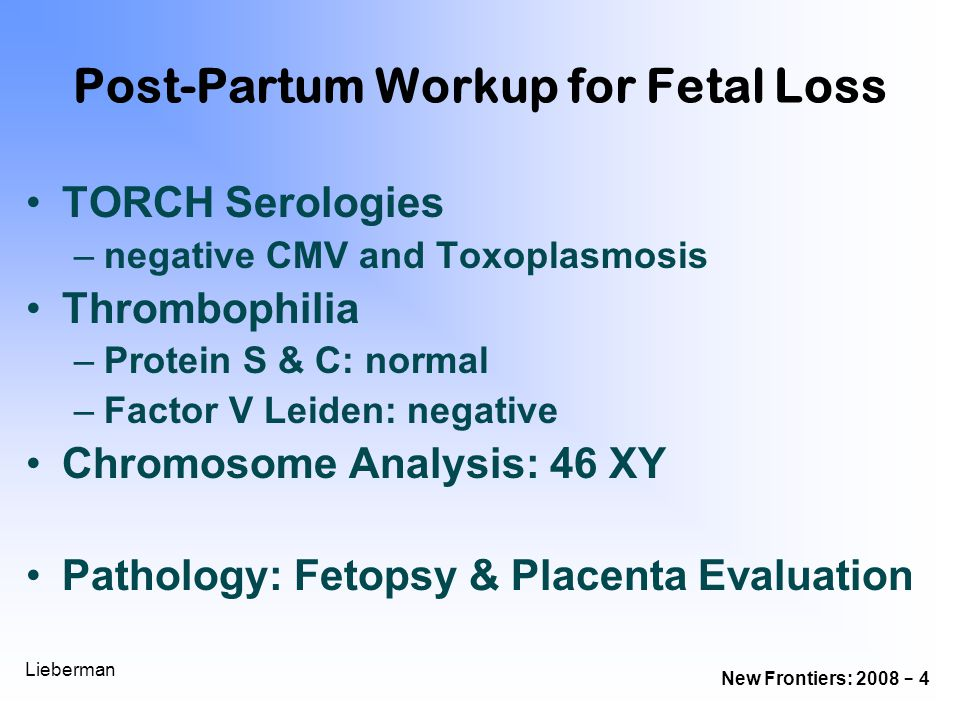 New Frontiers: 2008 - 4 Lieberman Post-Partum Workup for Fetal Loss TORCH Serologies –negative CMV and Toxoplasmosis Thrombophilia –Protein S & C: nor