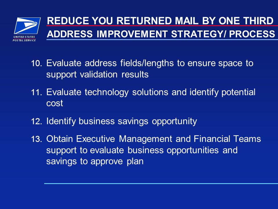 ADDRESS IMPROVEMENT STRATEGY/ PROCESS 10. Evaluate address fields/lengths to ensure space to support validation results 11. Evaluate technology soluti