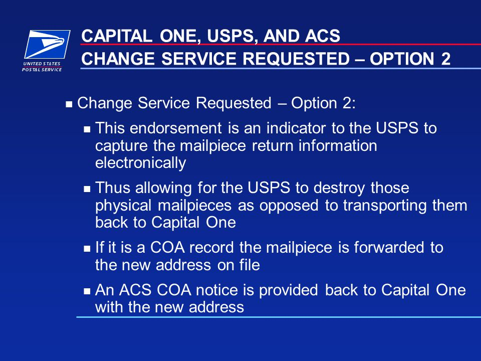 n Change Service Requested – Option 2: n This endorsement is an indicator to the USPS to capture the mailpiece return information electronically n Thus allowing for the USPS to destroy those physical mailpieces as opposed to transporting them back to Capital One n If it is a COA record the mailpiece is forwarded to the new address on file n An ACS COA notice is provided back to Capital One with the new address CAPITAL ONE, USPS, AND ACS CHANGE SERVICE REQUESTED – OPTION 2