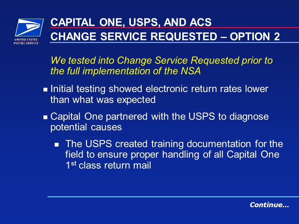 We tested into Change Service Requested prior to the full implementation of the NSA n Initial testing showed electronic return rates lower than what was expected n Capital One partnered with the USPS to diagnose potential causes n The USPS created training documentation for the field to ensure proper handling of all Capital One 1 st class return mail CAPITAL ONE, USPS, AND ACS CHANGE SERVICE REQUESTED – OPTION 2 Continue…
