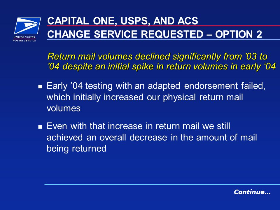 Return mail volumes declined significantly from 03 to 04 despite an initial spike in return volumes in early 04 n Early 04 testing with an adapted endorsement failed, which initially increased our physical return mail volumes n Even with that increase in return mail we still achieved an overall decrease in the amount of mail being returned CAPITAL ONE, USPS, AND ACS CHANGE SERVICE REQUESTED – OPTION 2 Continue…
