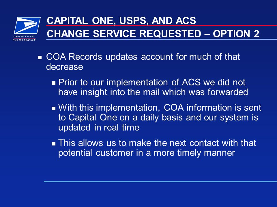 n COA Records updates account for much of that decrease n Prior to our implementation of ACS we did not have insight into the mail which was forwarded n With this implementation, COA information is sent to Capital One on a daily basis and our system is updated in real time n This allows us to make the next contact with that potential customer in a more timely manner CAPITAL ONE, USPS, AND ACS CHANGE SERVICE REQUESTED – OPTION 2
