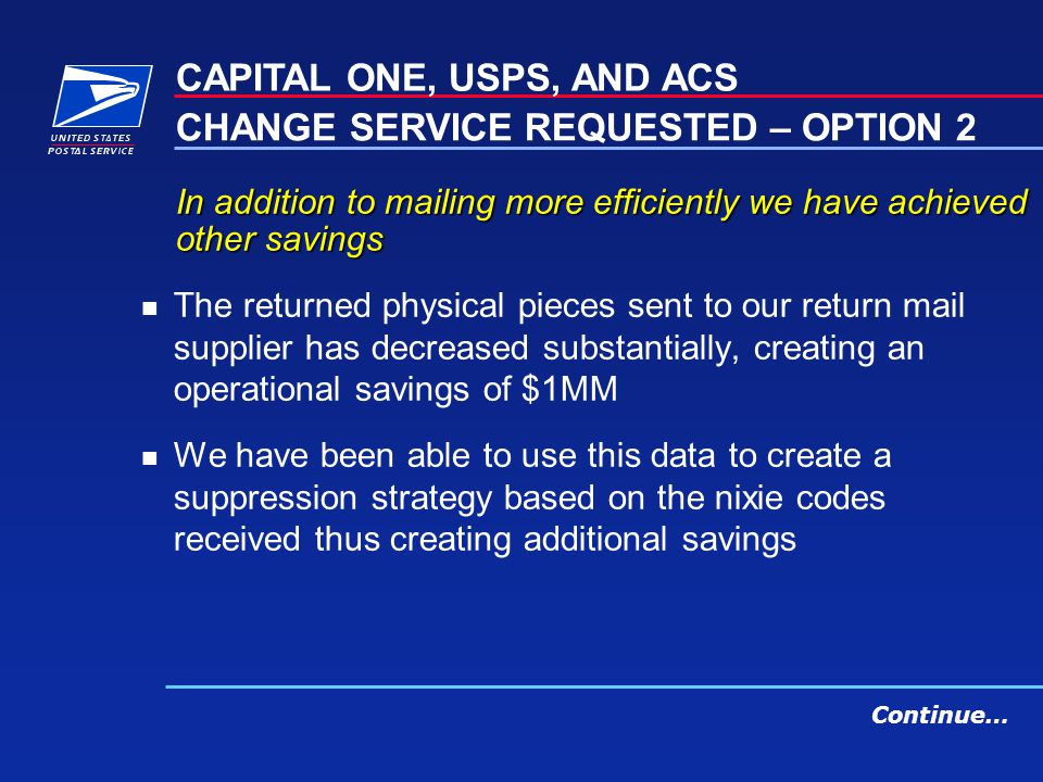 In addition to mailing more efficiently we have achieved other savings n The returned physical pieces sent to our return mail supplier has decreased substantially, creating an operational savings of $1MM n We have been able to use this data to create a suppression strategy based on the nixie codes received thus creating additional savings CAPITAL ONE, USPS, AND ACS CHANGE SERVICE REQUESTED – OPTION 2 Continue…