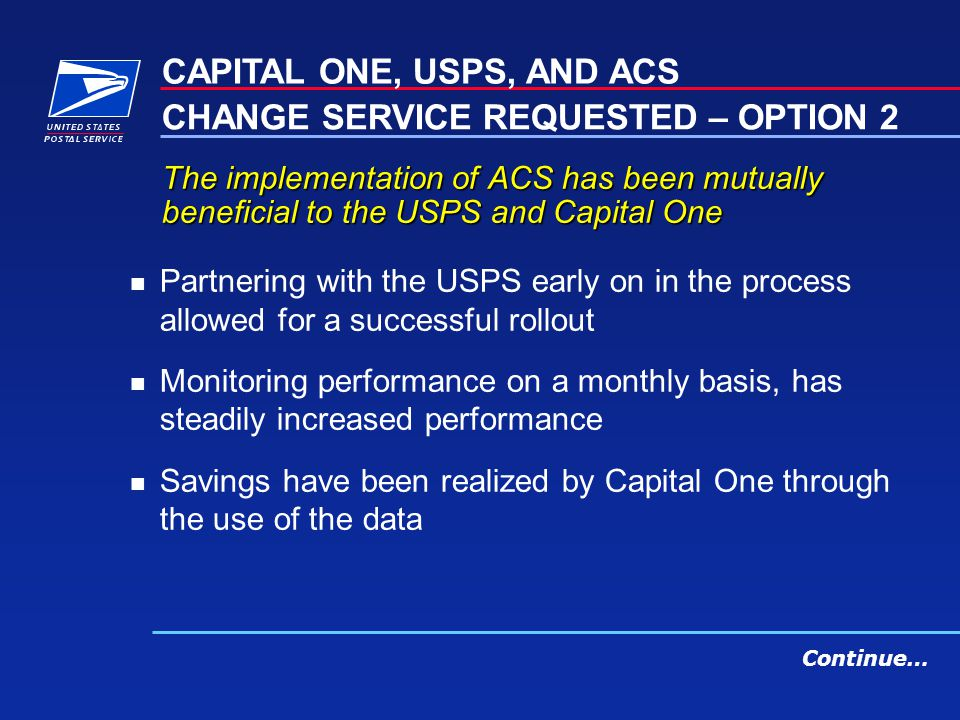 The implementation of ACS has been mutually beneficial to the USPS and Capital One n Partnering with the USPS early on in the process allowed for a successful rollout n Monitoring performance on a monthly basis, has steadily increased performance n Savings have been realized by Capital One through the use of the data CAPITAL ONE, USPS, AND ACS CHANGE SERVICE REQUESTED – OPTION 2 Continue…