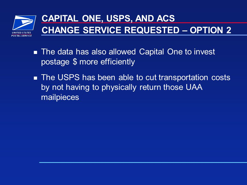 n The data has also allowed Capital One to invest postage $ more efficiently n The USPS has been able to cut transportation costs by not having to physically return those UAA mailpieces CAPITAL ONE, USPS, AND ACS CHANGE SERVICE REQUESTED – OPTION 2