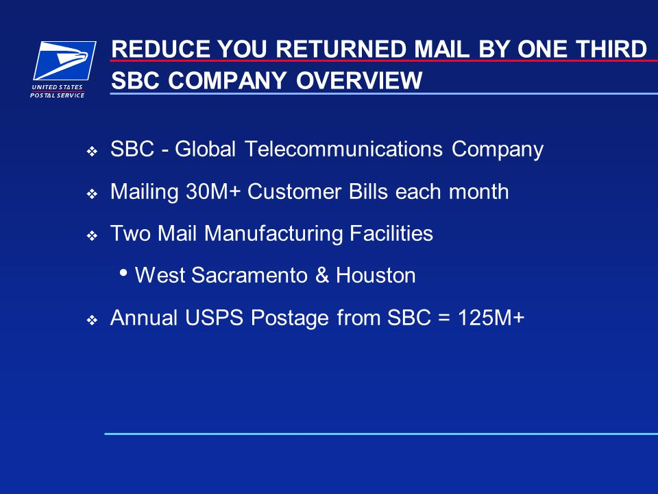 SBC COMPANY OVERVIEW SBC - Global Telecommunications Company Mailing 30M+ Customer Bills each month Two Mail Manufacturing Facilities West Sacramento & Houston Annual USPS Postage from SBC = 125M+ REDUCE YOU RETURNED MAIL BY ONE THIRD