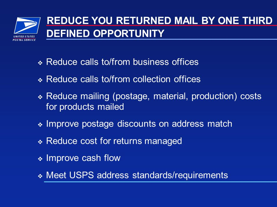 DEFINED OPPORTUNITY Reduce calls to/from business offices Reduce calls to/from collection offices Reduce mailing (postage, material, production) costs for products mailed Improve postage discounts on address match Reduce cost for returns managed Improve cash flow Meet USPS address standards/requirements REDUCE YOU RETURNED MAIL BY ONE THIRD