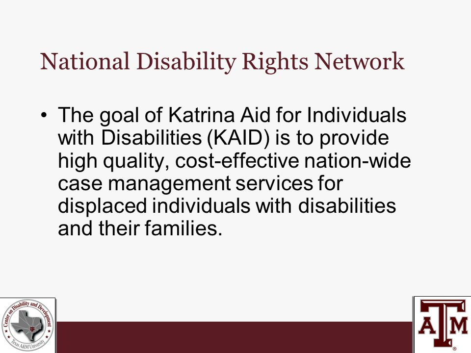 National Disability Rights Network The goal of Katrina Aid for Individuals with Disabilities (KAID) is to provide high quality, cost-effective nation-wide case management services for displaced individuals with disabilities and their families.
