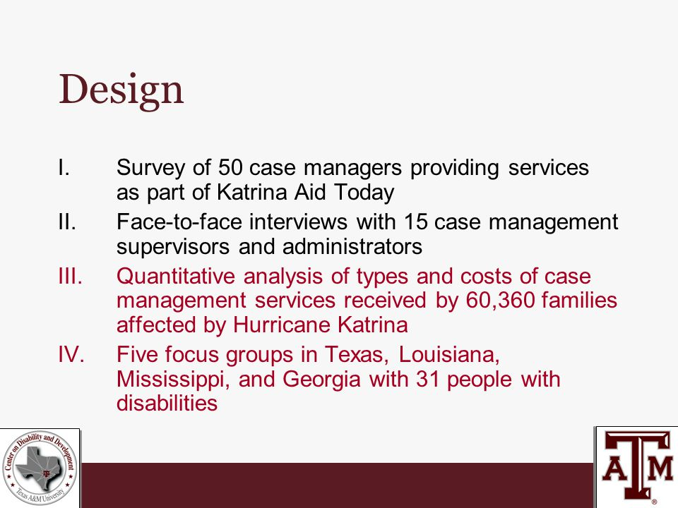 Design I.Survey of 50 case managers providing services as part of Katrina Aid Today II.Face-to-face interviews with 15 case management supervisors and administrators III.Quantitative analysis of types and costs of case management services received by 60,360 families affected by Hurricane Katrina IV.Five focus groups in Texas, Louisiana, Mississippi, and Georgia with 31 people with disabilities
