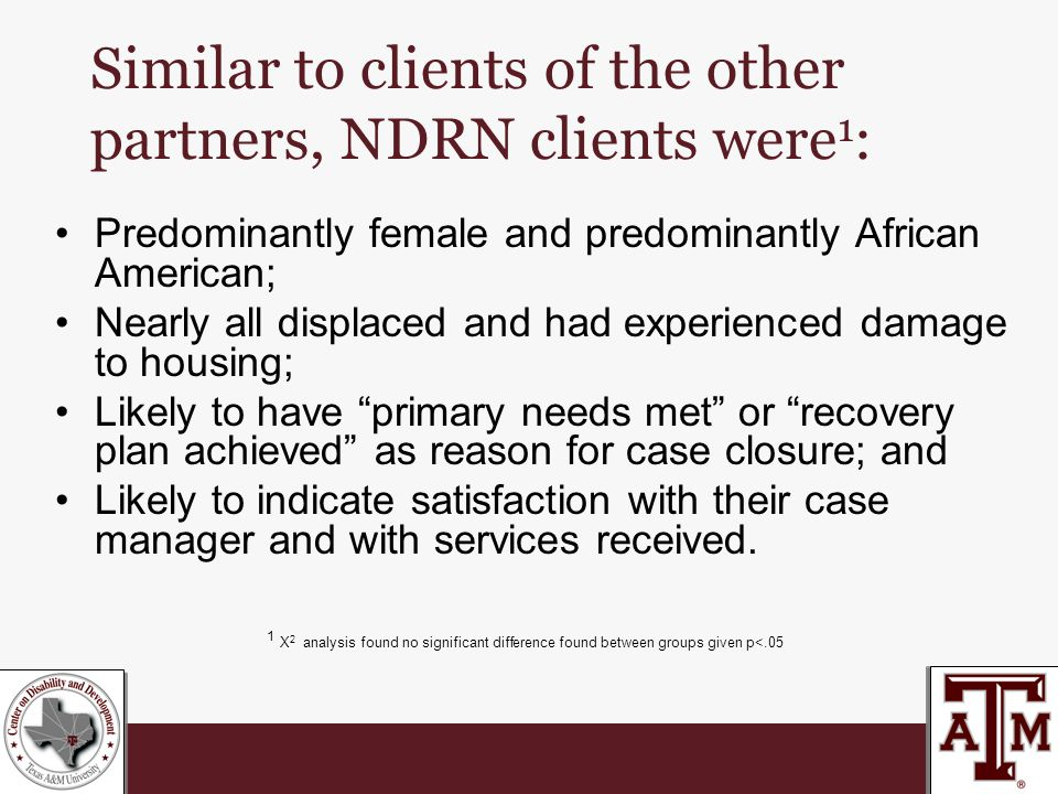 Similar to clients of the other partners, NDRN clients were 1 : Predominantly female and predominantly African American; Nearly all displaced and had experienced damage to housing; Likely to have primary needs met or recovery plan achieved as reason for case closure; and Likely to indicate satisfaction with their case manager and with services received.