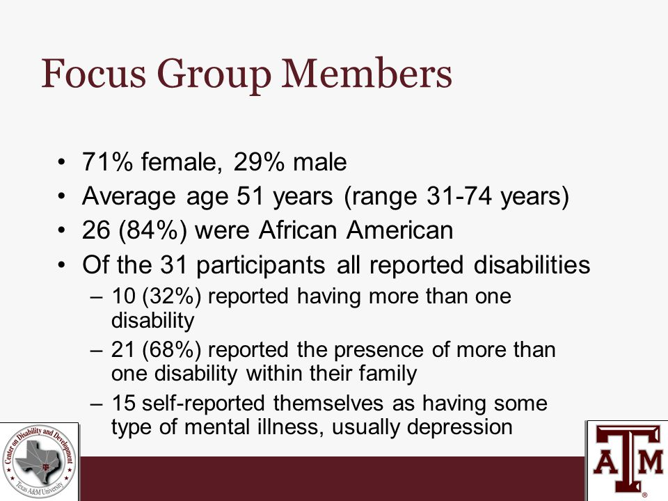 Focus Group Members 71% female, 29% male Average age 51 years (range 31-74 years) 26 (84%) were African American Of the 31 participants all reported disabilities –10 (32%) reported having more than one disability –21 (68%) reported the presence of more than one disability within their family –15 self-reported themselves as having some type of mental illness, usually depression