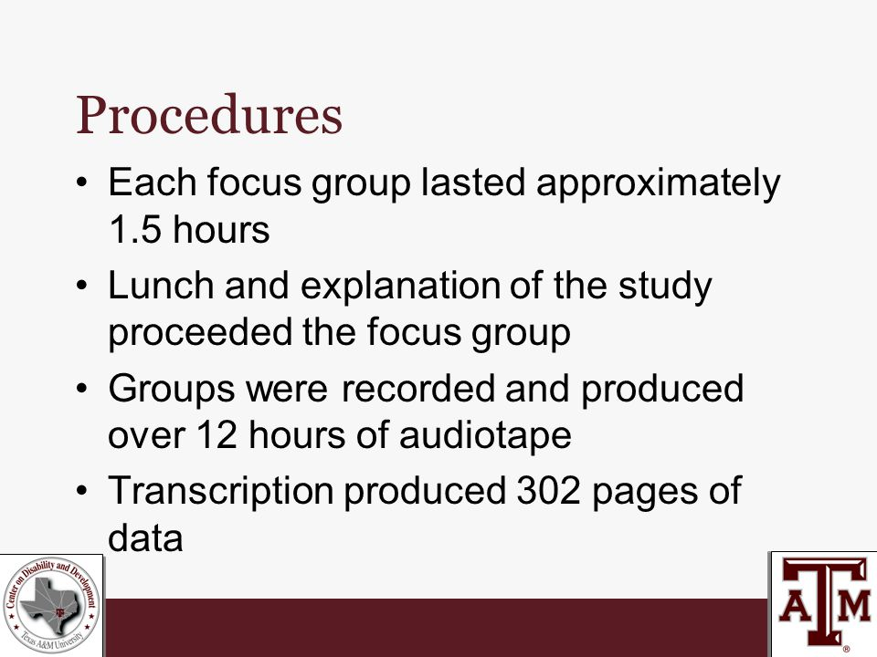 Procedures Each focus group lasted approximately 1.5 hours Lunch and explanation of the study proceeded the focus group Groups were recorded and produced over 12 hours of audiotape Transcription produced 302 pages of data