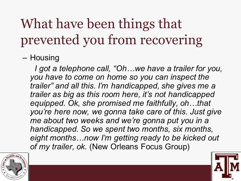 What have been things that prevented you from recovering –Housing I got a telephone call, Oh…we have a trailer for you, you have to come on home so you can inspect the trailer and all this.