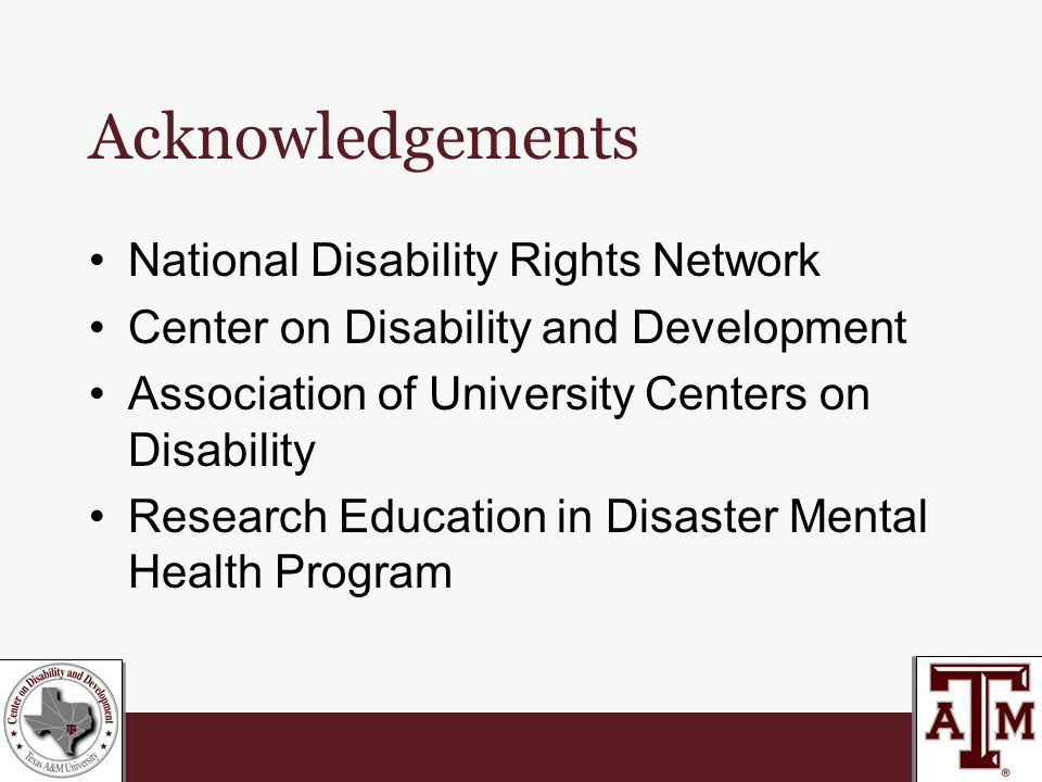 Acknowledgements National Disability Rights Network Center on Disability and Development Association of University Centers on Disability Research Education in Disaster Mental Health Program