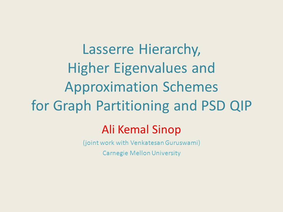 Lasserre Hierarchy, Higher Eigenvalues and Approximation Schemes for Graph Partitioning and PSD QIP Ali Kemal Sinop (joint work with Venkatesan Guruswami) Carnegie Mellon University