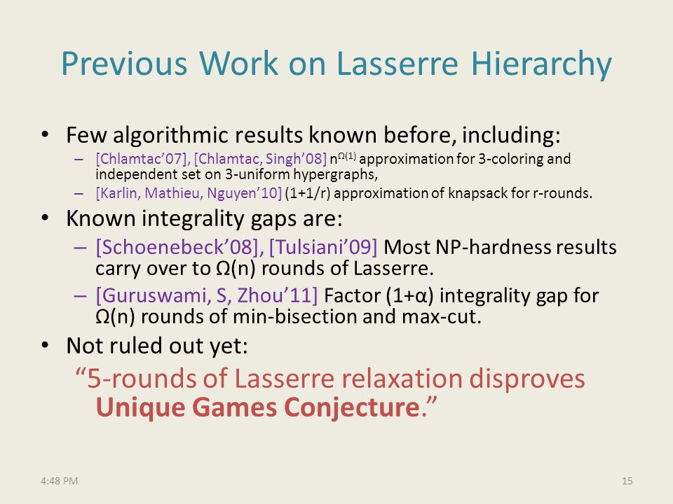 Previous Work on Lasserre Hierarchy Few algorithmic results known before, including: – [Chlamtac07], [Chlamtac, Singh08] n(1) approximation for 3-coloring and independent set on 3-uniform hypergraphs, – [Karlin, Mathieu, Nguyen10] (1+1/r) approximation of knapsack for r-rounds.