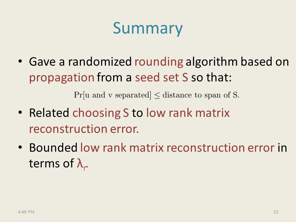 Summary Gave a randomized rounding algorithm based on propagation from a seed set S so that: Related choosing S to low rank matrix reconstruction error.