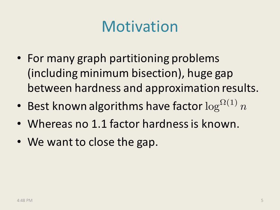Motivation For many graph partitioning problems (including minimum bisection), huge gap between hardness and approximation results.