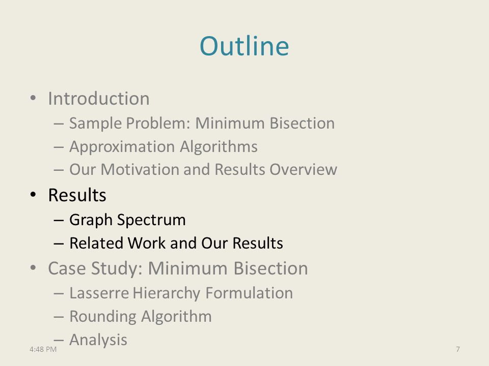 Outline Introduction – Sample Problem: Minimum Bisection – Approximation Algorithms – Our Motivation and Results Overview Results – Graph Spectrum – Related Work and Our Results Case Study: Minimum Bisection – Lasserre Hierarchy Formulation – Rounding Algorithm – Analysis 74:49 PM