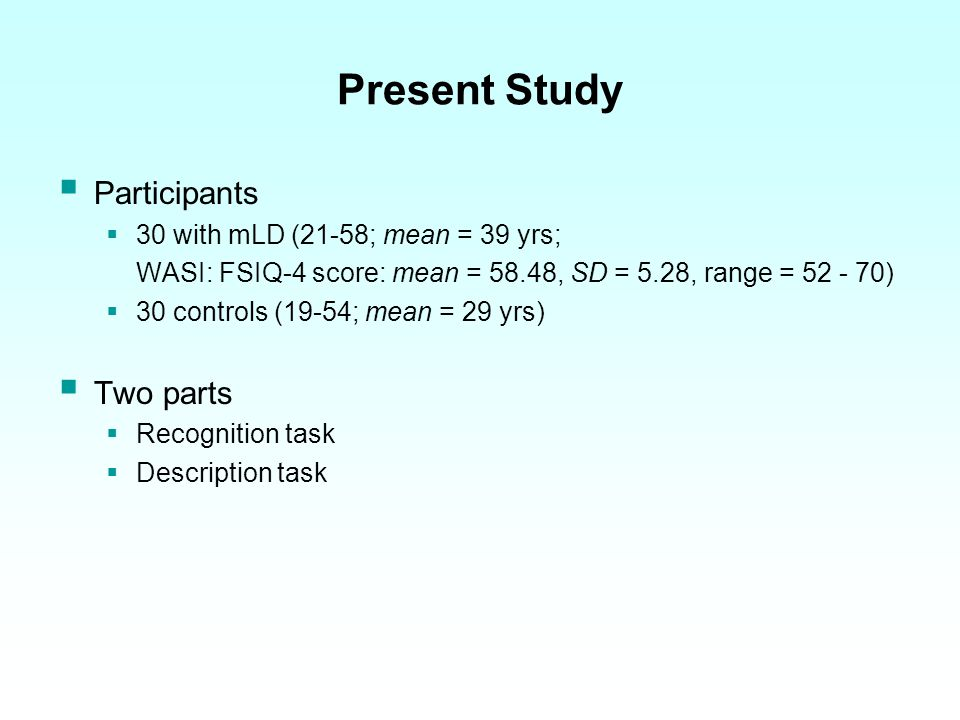 Present Study Participants 30 with mLD (21-58; mean = 39 yrs; WASI: FSIQ-4 score: mean = 58.48, SD = 5.28, range = 52 - 70) 30 controls (19-54; mean = 29 yrs) Two parts Recognition task Description task