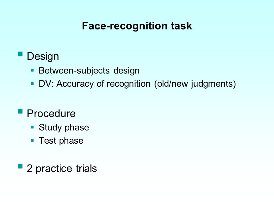 Face-recognition task: Practice trial І Study phase face on screen for 10s Test phase 2 faces(1 old; 1 new) presented in random and sequential order for each participants gave old/new judgements each on screen for as long as participant needed to make decision 10s Study phaseTest phase