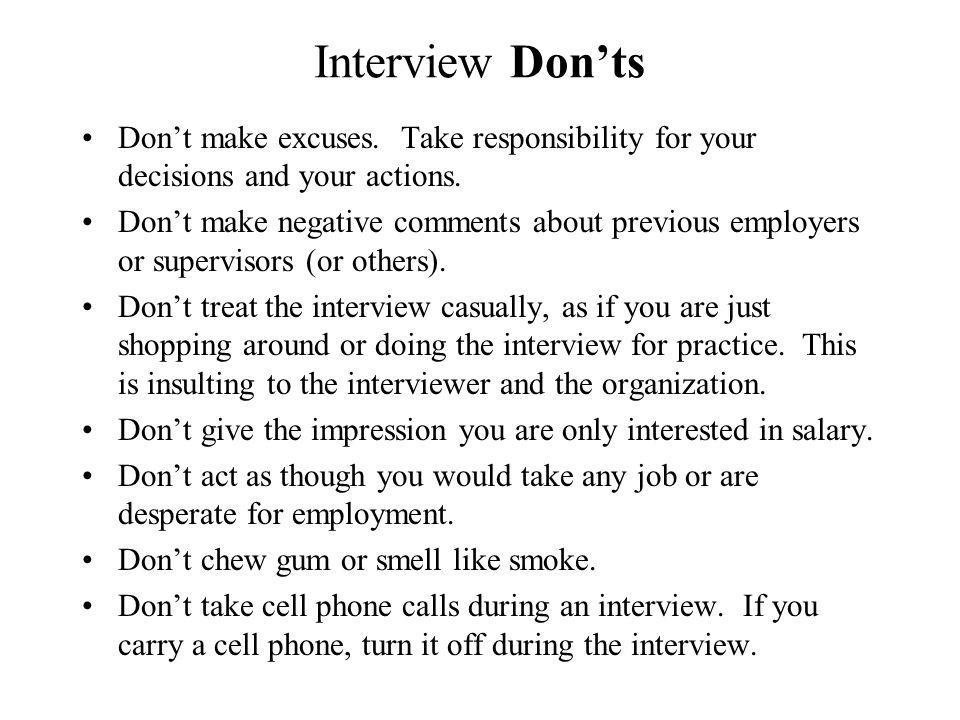 Interview Donts Dont make excuses. Take responsibility for your decisions and your actions. Dont make negative comments about previous employers or su
