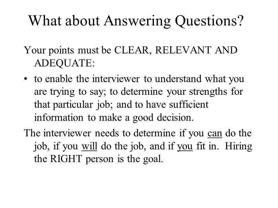 What about Answering Questions? Your points must be CLEAR, RELEVANT AND ADEQUATE: to enable the interviewer to understand what you are trying to say;