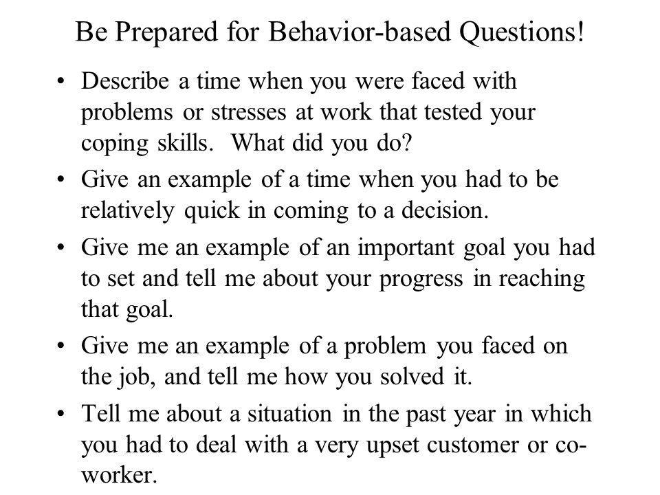 Be Prepared for Behavior-based Questions! Describe a time when you were faced with problems or stresses at work that tested your coping skills. What d