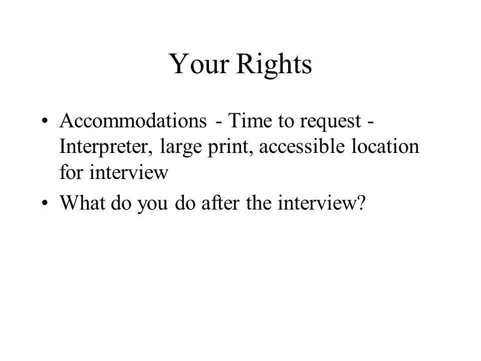 Your Rights Accommodations - Time to request - Interpreter, large print, accessible location for interview What do you do after the interview